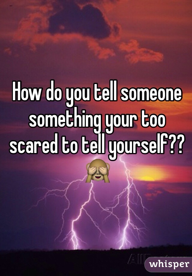 How do you tell someone something your too scared to tell yourself?? 🙈