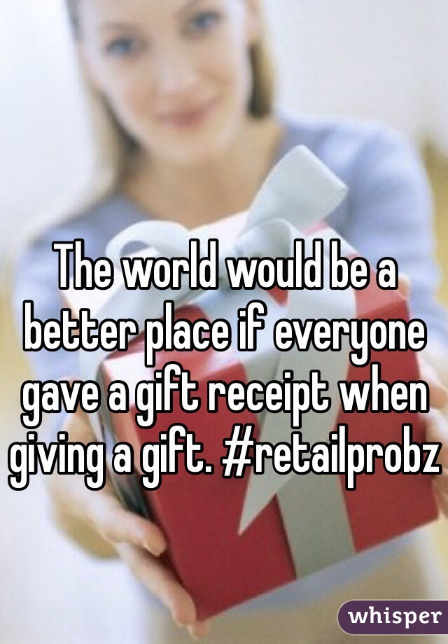 The world would be a better place if everyone gave a gift receipt when giving a gift. #retailprobz