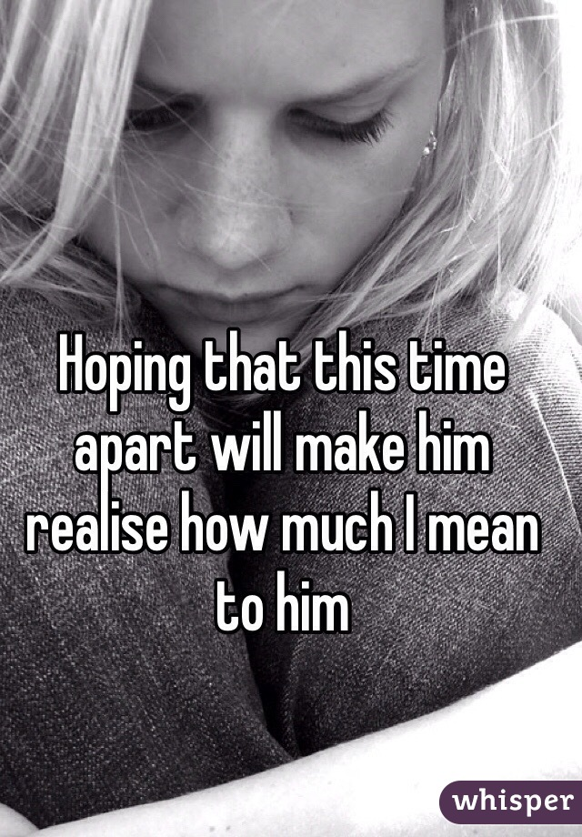 Hoping that this time apart will make him realise how much I mean to him