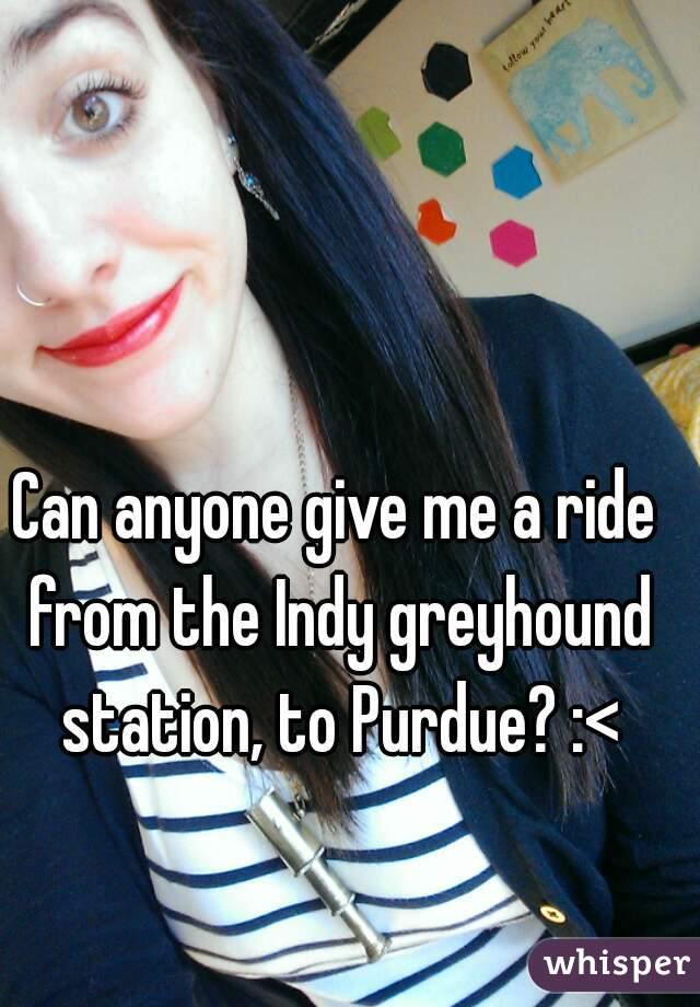 Can anyone give me a ride from the Indy greyhound station, to Purdue? :<