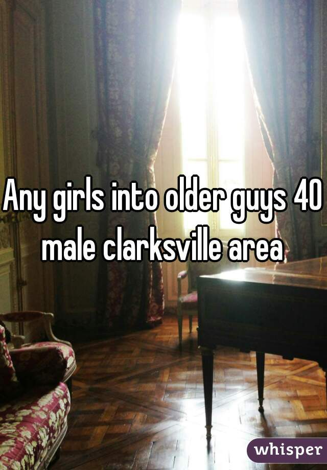 Any girls into older guys 40 male clarksville area