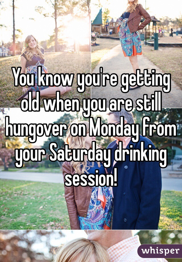 You know you're getting old when you are still hungover on Monday from your Saturday drinking session!