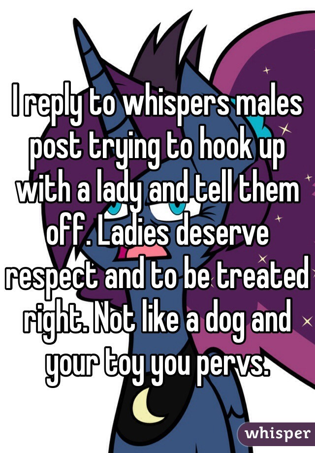 I reply to whispers males post trying to hook up with a lady and tell them off. Ladies deserve respect and to be treated right. Not like a dog and your toy you pervs.