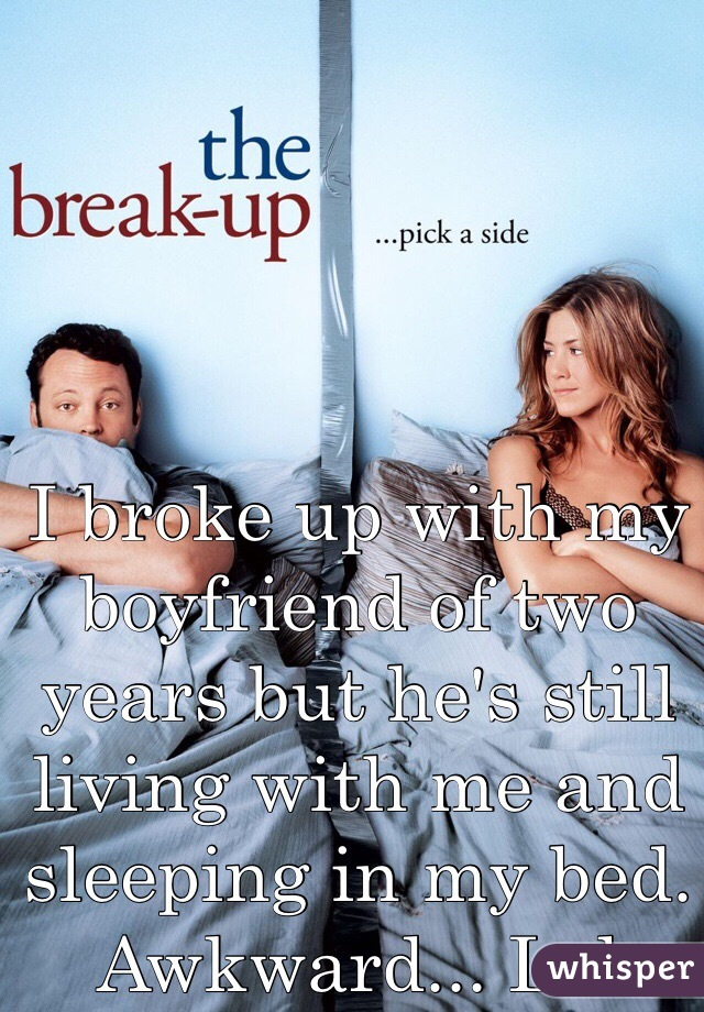 I broke up with my boyfriend of two years but he's still living with me and sleeping in my bed. Awkward... Lol