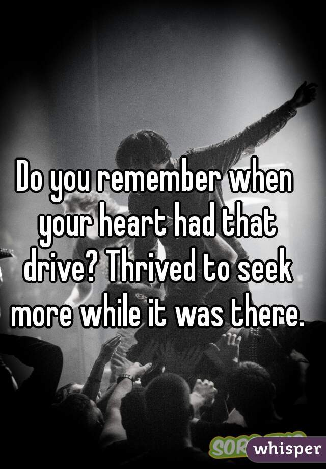 Do you remember when your heart had that drive? Thrived to seek more while it was there.