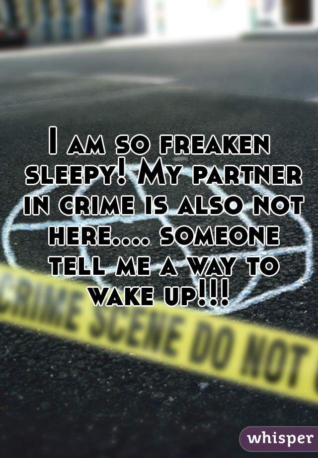 I am so freaken sleepy! My partner in crime is also not here.... someone tell me a way to wake up!!!