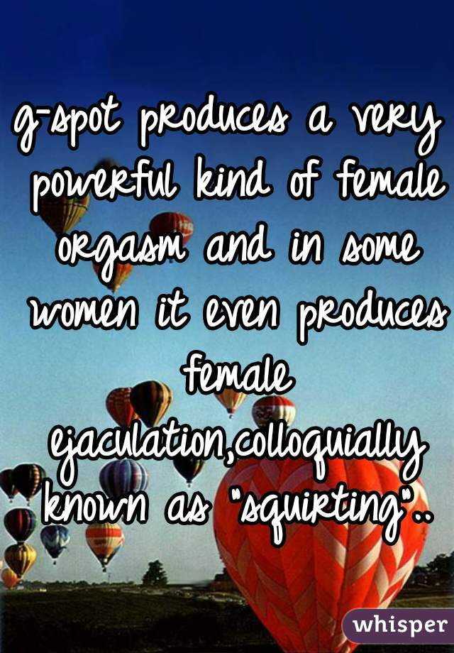 """g-spot produces a very powerful kind of female orgasm and in some women it even produces female ejaculation,colloquially known as """"squirting"""".."""