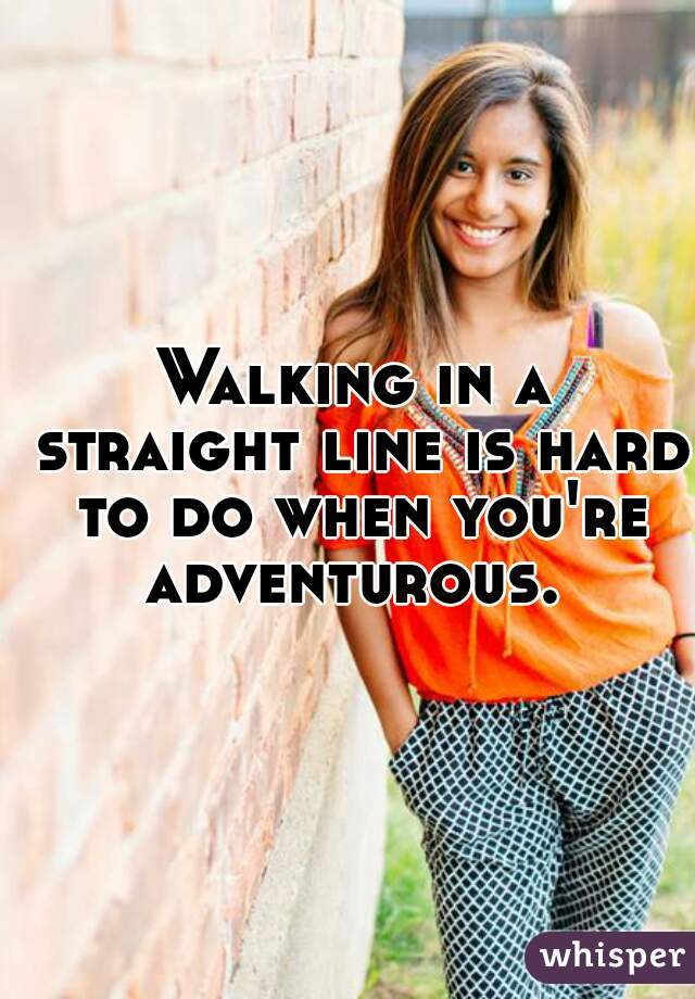 Walking in a straight line is hard to do when you're adventurous.