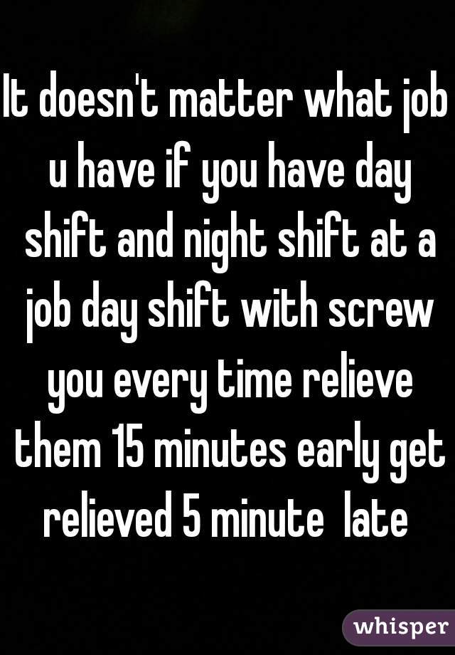 It doesn't matter what job u have if you have day shift and night shift at a job day shift with screw you every time relieve them 15 minutes early get relieved 5 minute  late