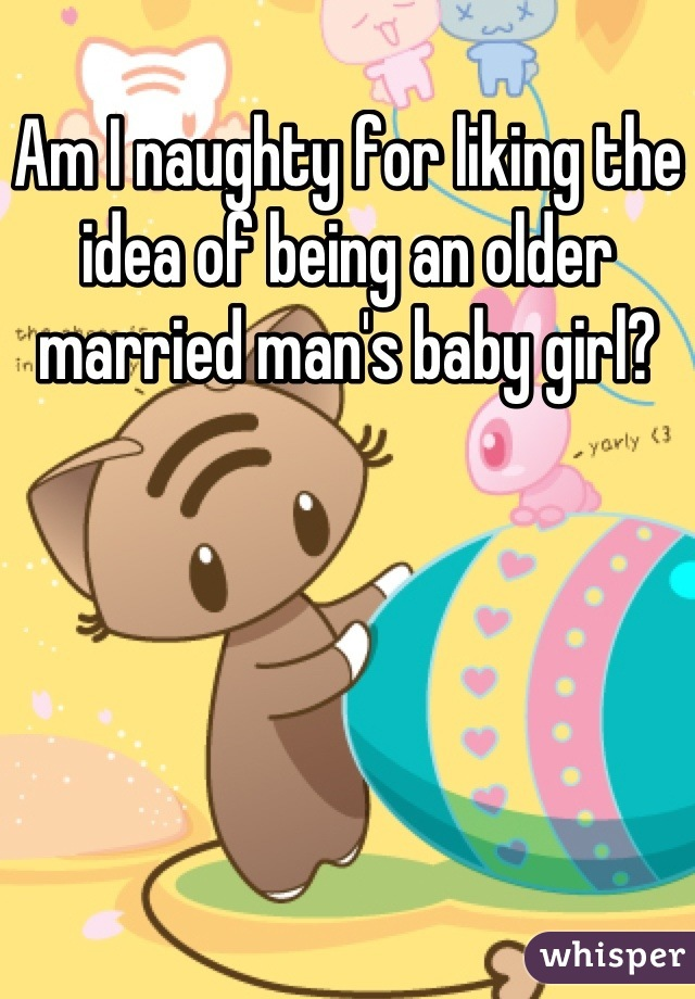 Am I naughty for liking the idea of being an older married man's baby girl?