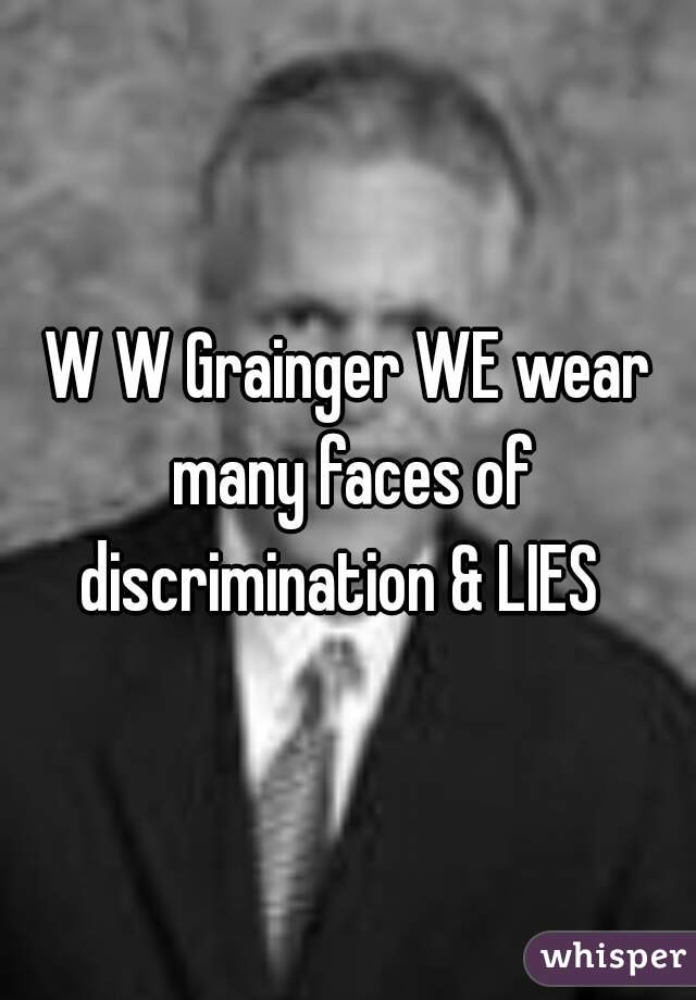 W W Grainger WE wear many faces of discrimination & LIES