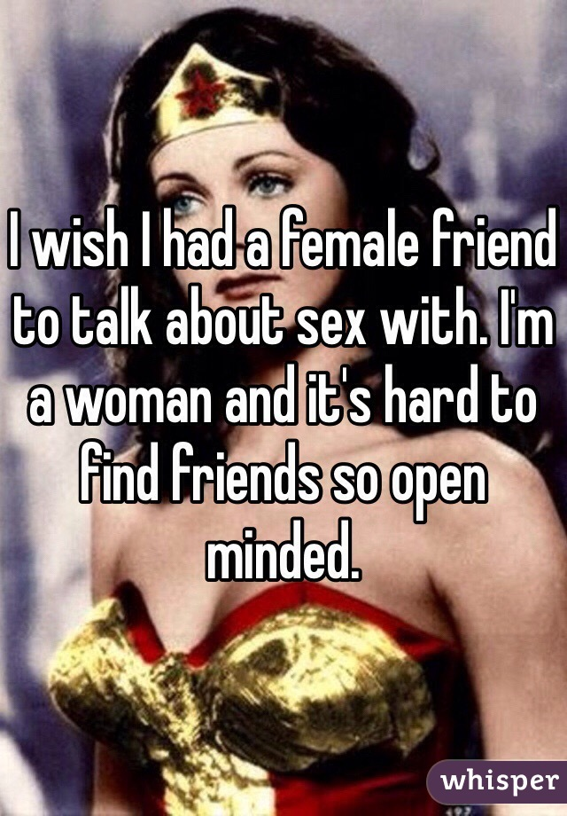 I wish I had a female friend to talk about sex with. I'm a woman and it's hard to find friends so open minded.