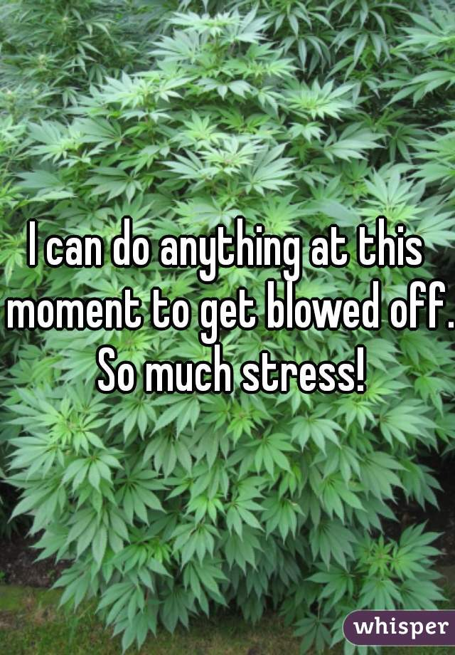 I can do anything at this moment to get blowed off. So much stress!