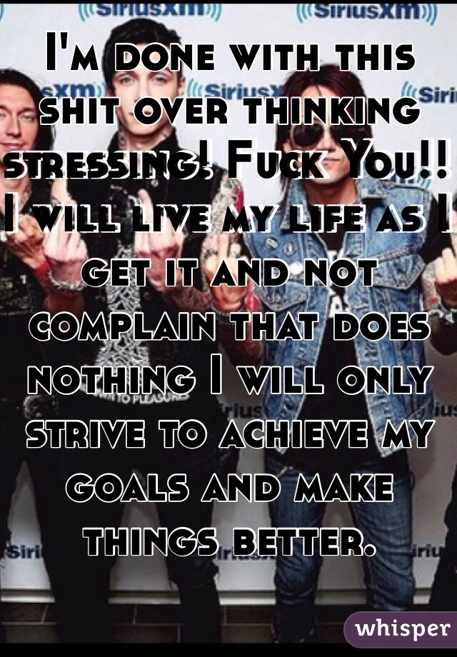 I'm done with this shit over thinking stressing! Fuck You!! I will live my life as I get it and not complain that does nothing I will only strive to achieve my goals and make things better.