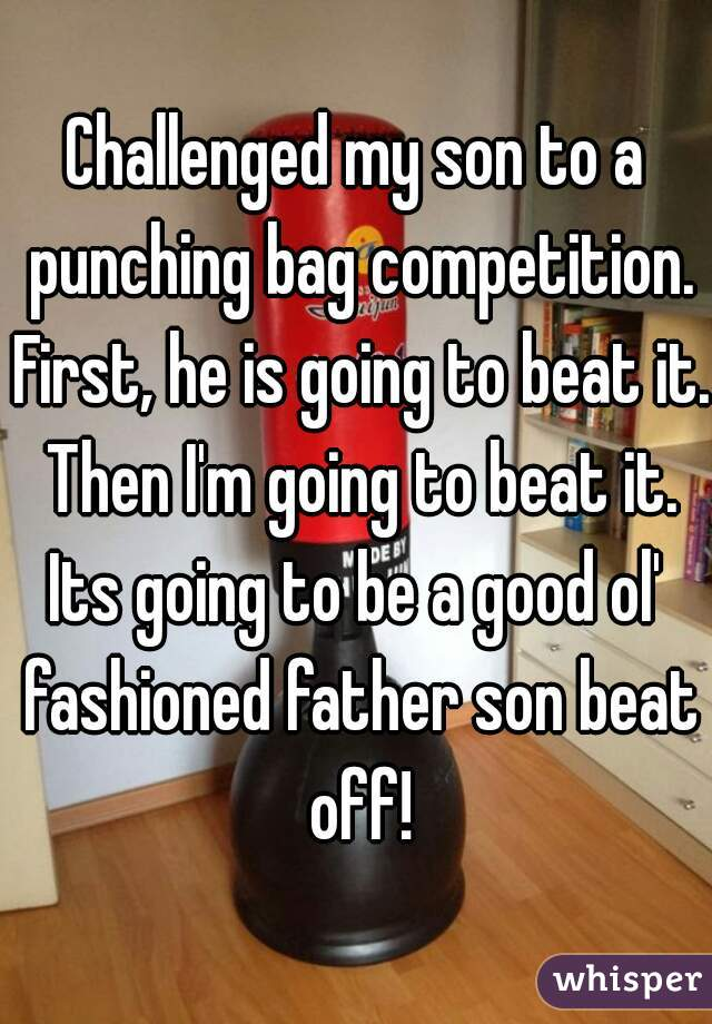 Challenged my son to a punching bag competition. First, he is going to beat it. Then I'm going to beat it. Its going to be a good ol' fashioned father son beat off!