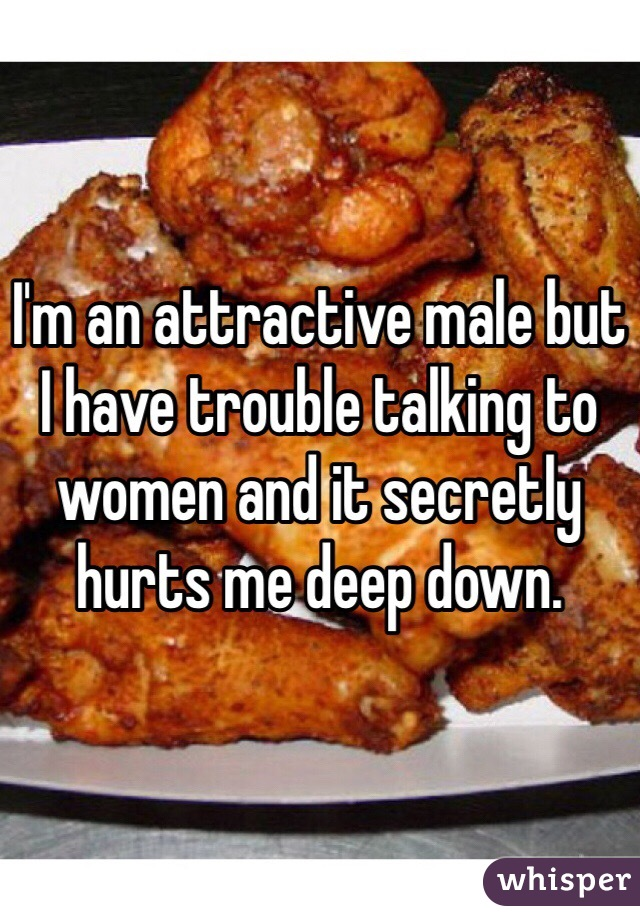 I'm an attractive male but I have trouble talking to women and it secretly hurts me deep down.