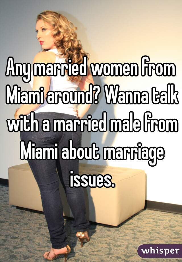 Any married women from Miami around? Wanna talk with a married male from Miami about marriage issues.