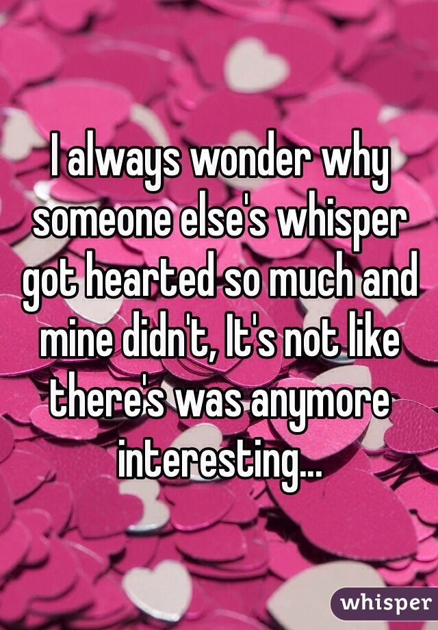 I always wonder why someone else's whisper got hearted so much and mine didn't, It's not like there's was anymore interesting...