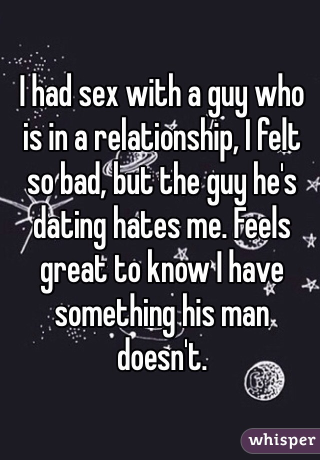 I had sex with a guy who is in a relationship, I felt so bad, but the guy he's dating hates me. Feels great to know I have something his man doesn't.