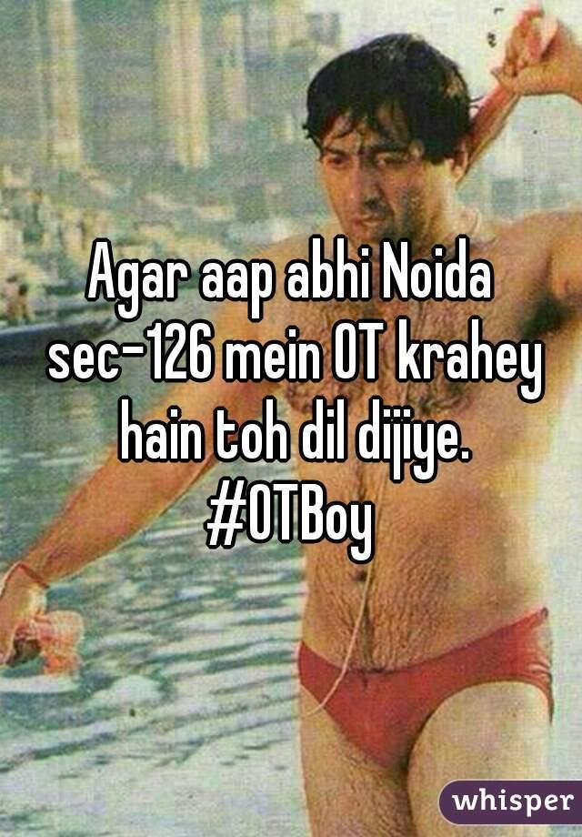Agar aap abhi Noida sec-126 mein OT krahey hain toh dil dijiye. #OTBoy