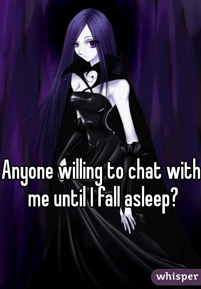 Anyone willing to chat with me until I fall asleep?