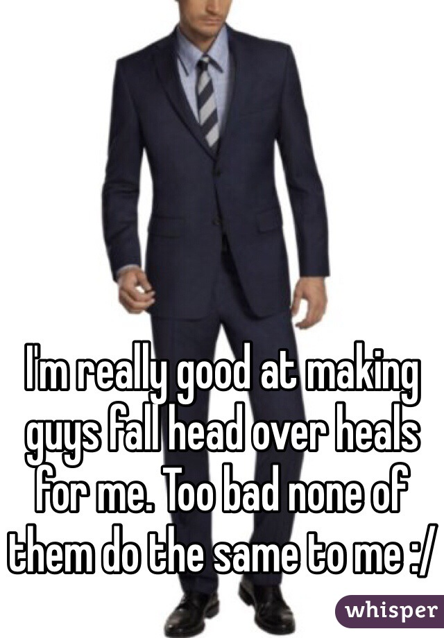 I'm really good at making guys fall head over heals for me. Too bad none of them do the same to me :/