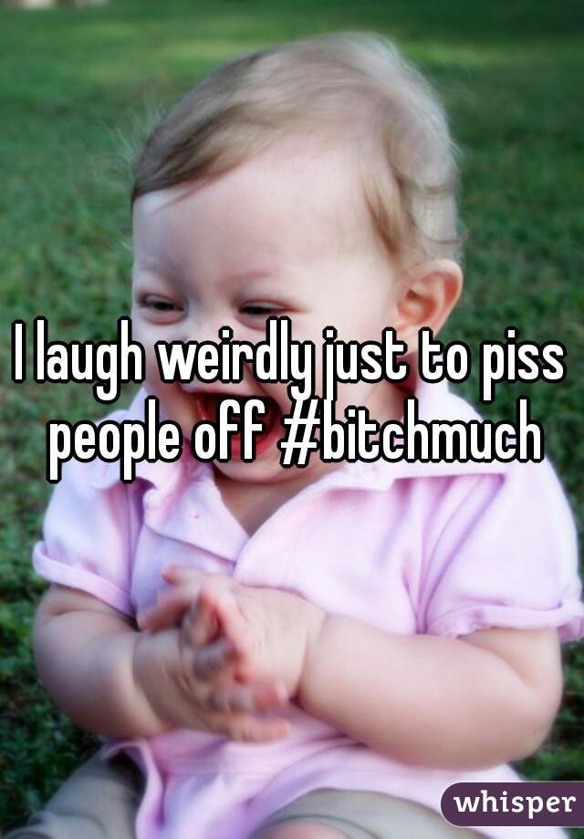 I laugh weirdly just to piss people off #bitchmuch