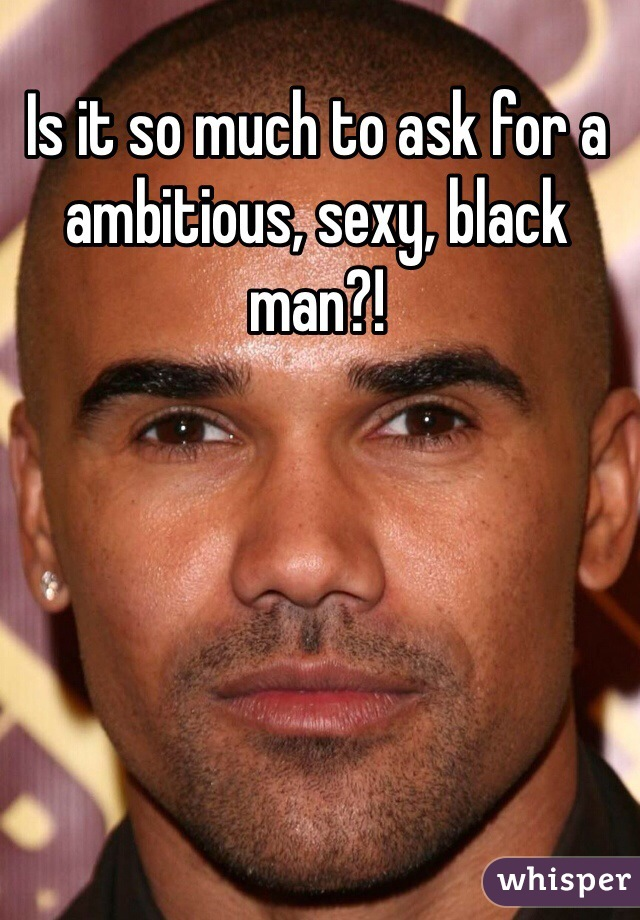 Is it so much to ask for a ambitious, sexy, black man?!
