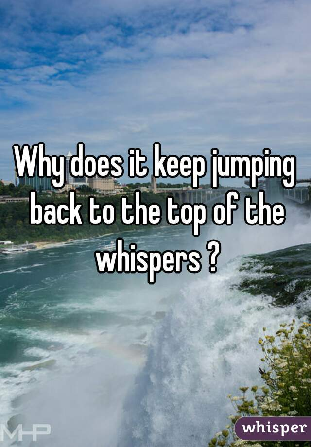 Why does it keep jumping back to the top of the whispers ?