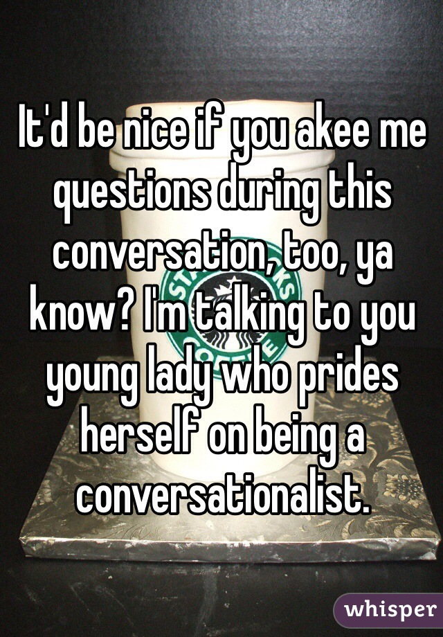 It'd be nice if you akee me questions during this conversation, too, ya know? I'm talking to you young lady who prides herself on being a conversationalist.