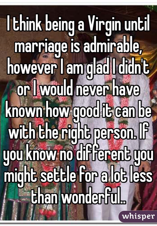 I think being a Virgin until marriage is admirable, however I am glad I didn't or I would never have known how good it can be with the right person. If you know no different you might settle for a lot less than wonderful..