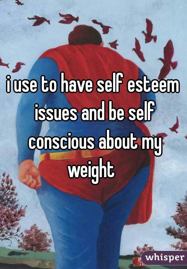 i use to have self esteem issues and be self conscious about my weight