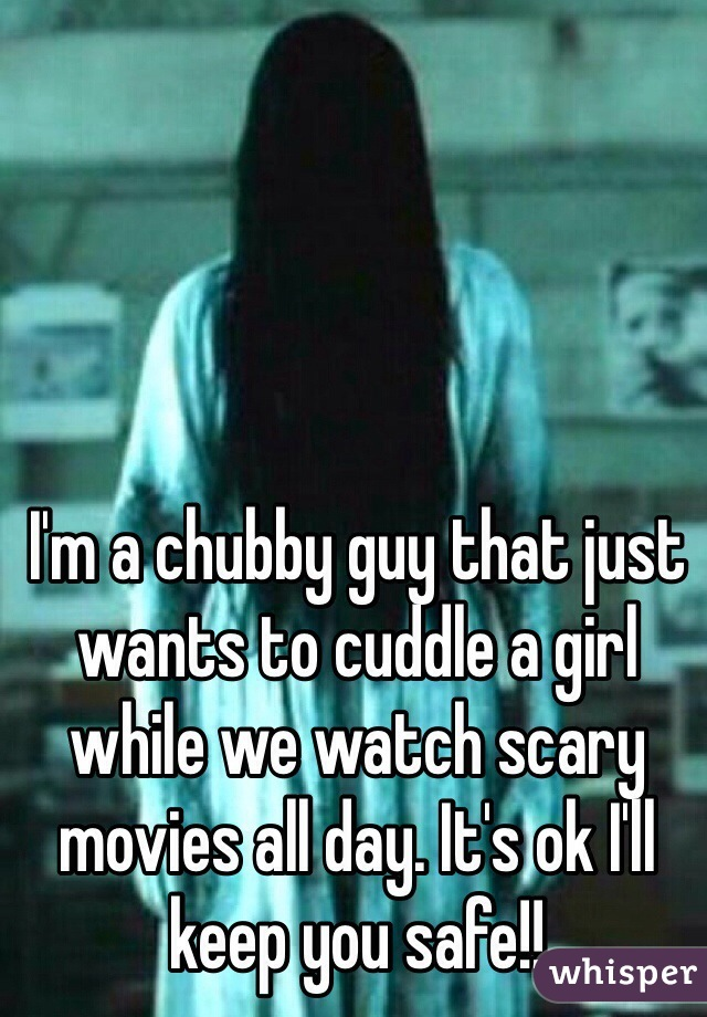 I'm a chubby guy that just wants to cuddle a girl while we watch scary movies all day. It's ok I'll keep you safe!!