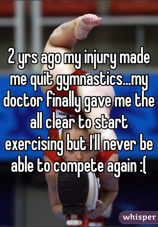 2 yrs ago my injury made me quit gymnastics...my doctor finally gave me the all clear to start exercising but I'll never be able to compete again :(