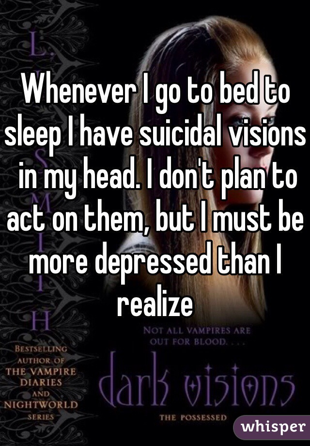 Whenever I go to bed to sleep I have suicidal visions  in my head. I don't plan to act on them, but I must be more depressed than I realize