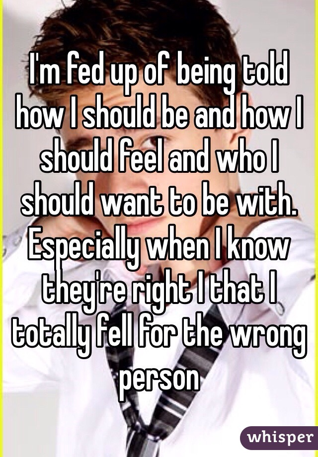 I'm fed up of being told how I should be and how I should feel and who I should want to be with.  Especially when I know they're right I that I totally fell for the wrong person