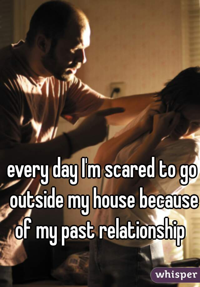 every day I'm scared to go outside my house because of my past relationship
