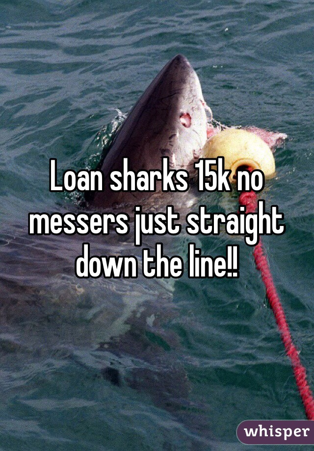 Loan sharks 15k no messers just straight down the line!!
