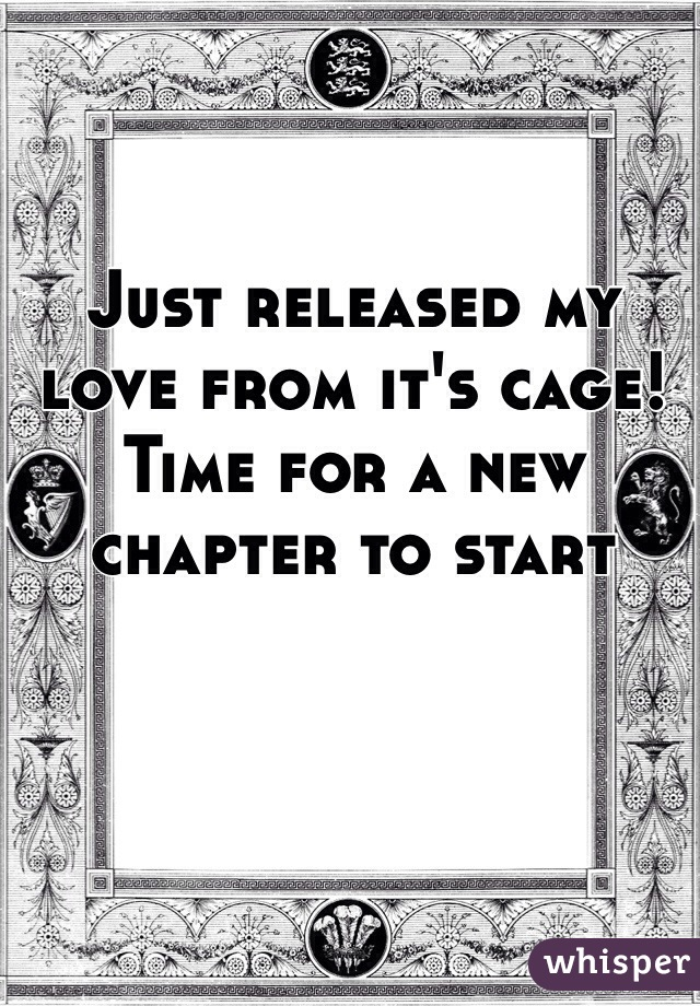 Just released my love from it's cage!  Time for a new chapter to start