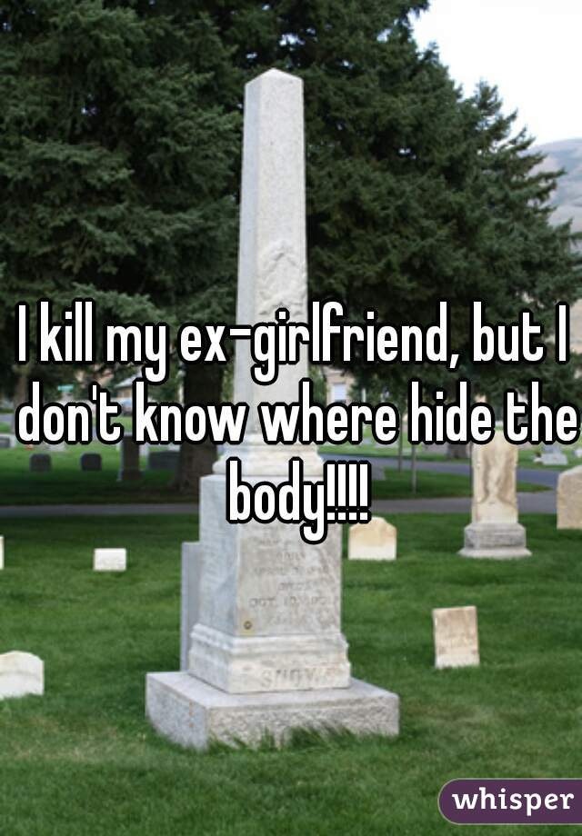 I kill my ex-girlfriend, but I don't know where hide the body!!!!