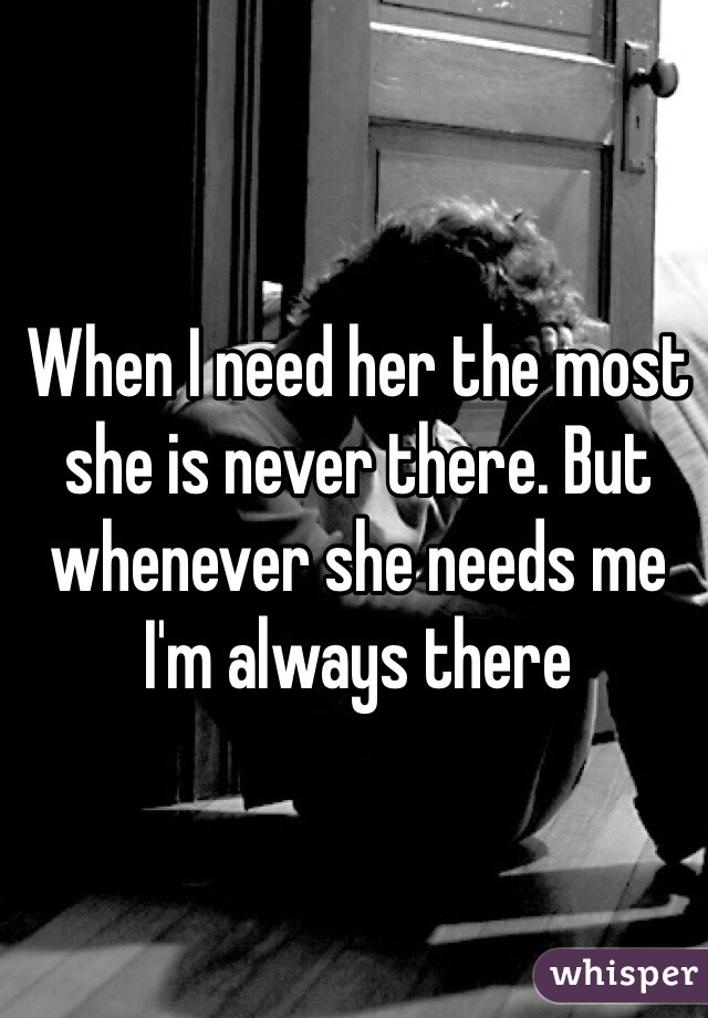 When I need her the most she is never there. But whenever she needs me I'm always there
