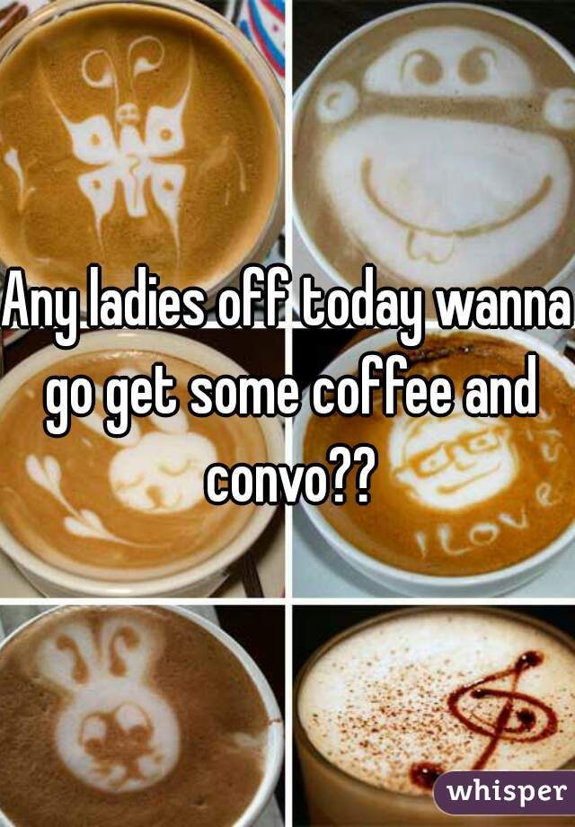 Any ladies off today wanna go get some coffee and convo??