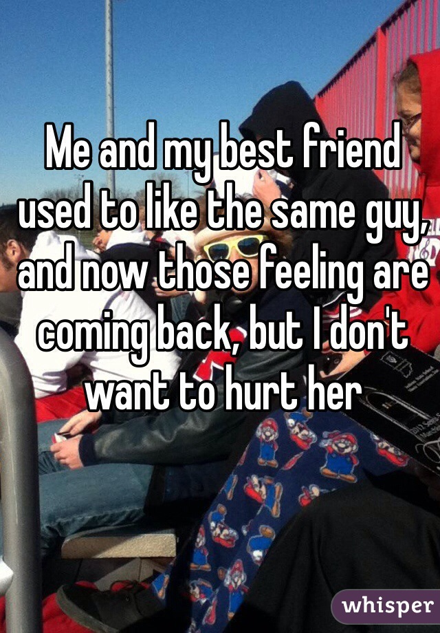 Me and my best friend used to like the same guy, and now those feeling are coming back, but I don't want to hurt her