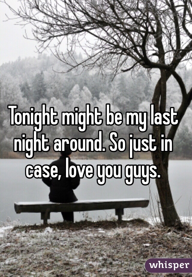 Tonight might be my last night around. So just in case, love you guys.