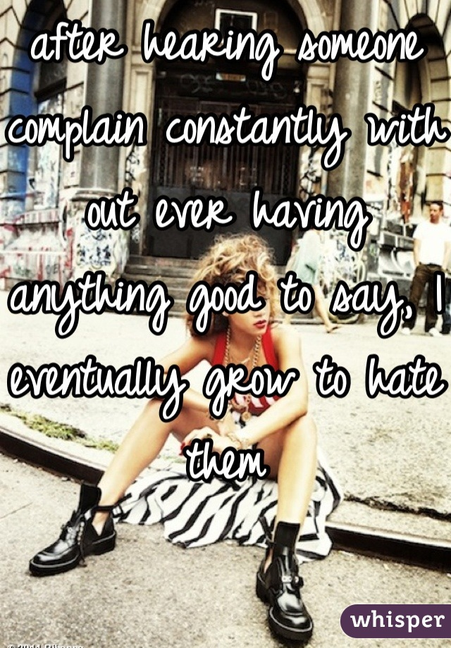 after hearing someone complain constantly with out ever having anything good to say, I eventually grow to hate them