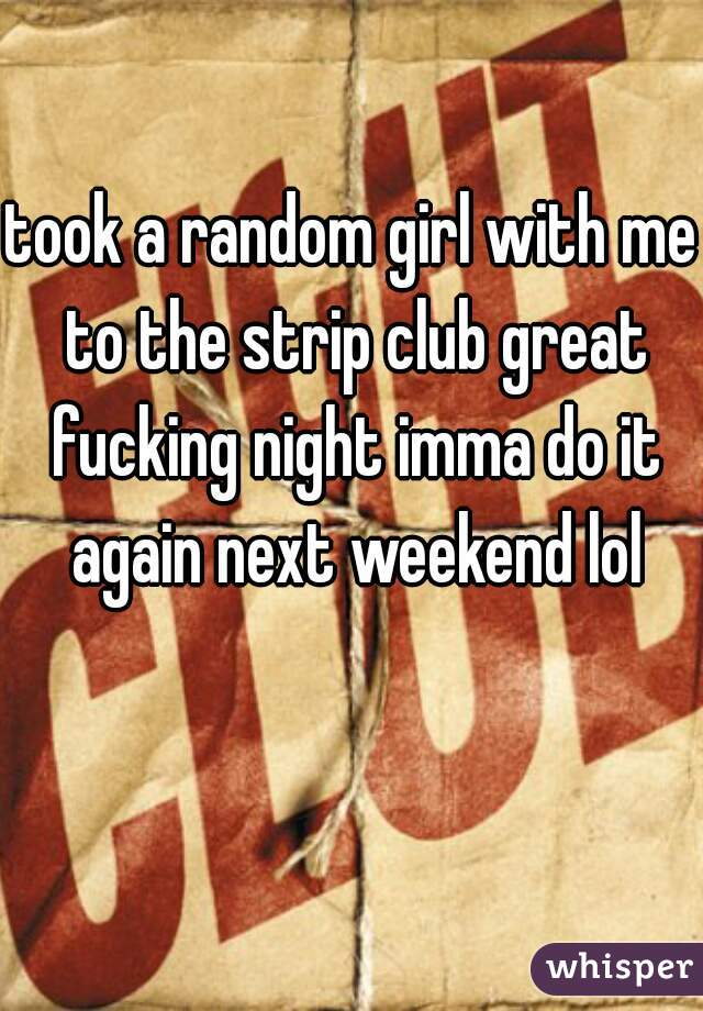 took a random girl with me to the strip club great fucking night imma do it again next weekend lol