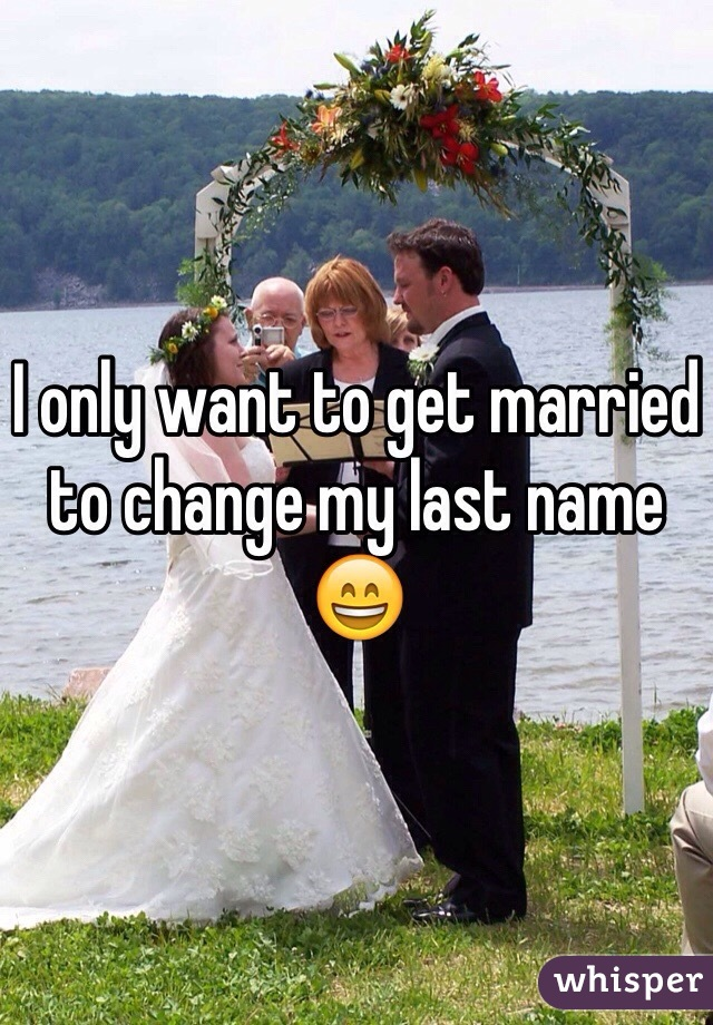 I only want to get married to change my last name 😄