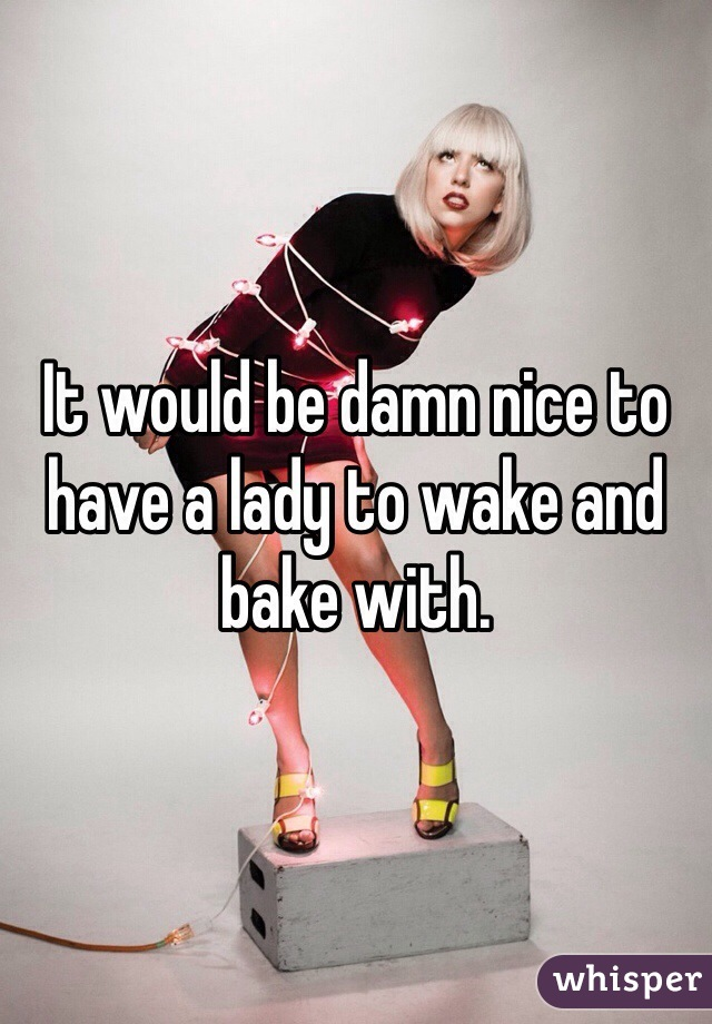 It would be damn nice to have a lady to wake and bake with.