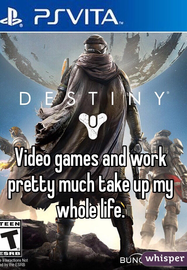 Video games and work pretty much take up my whole life.