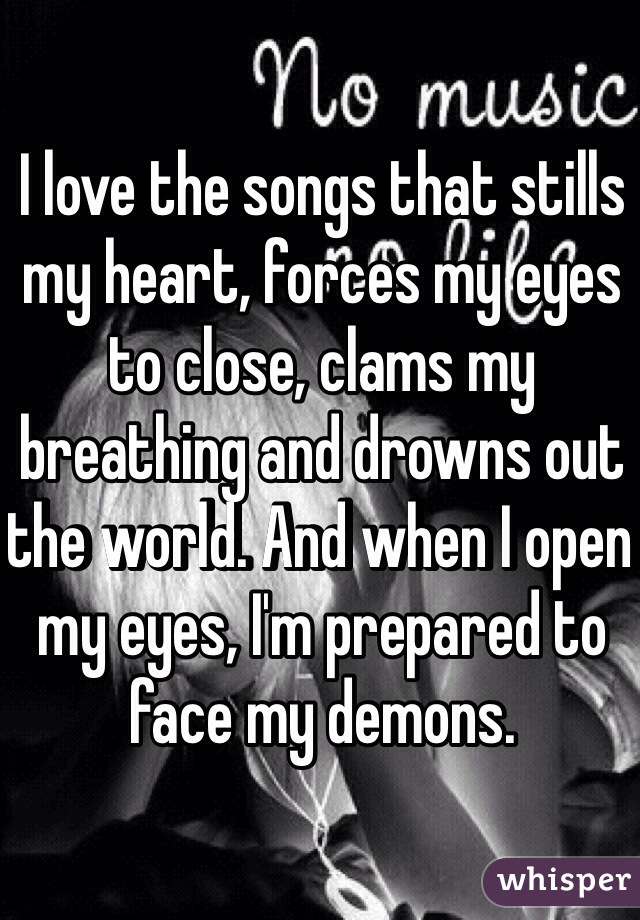 I love the songs that stills my heart, forces my eyes to close, clams my breathing and drowns out the world. And when I open my eyes, I'm prepared to face my demons.